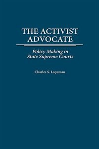 Book The Activist Advocate: Policy Making In State Supreme Courts by Charles S. Lopeman