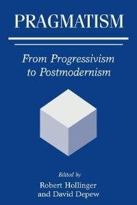 Book Pragmatism: From Progressivism To Postmodernism by Robert Hollinger