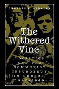 Book The Withered Vine: Logistics And The Communist Insurgency In Greece, 1945-1949 by Charles R. Shrader