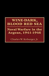 Book Wine-dark, Blood Red Sea: Naval Warfare In The Aegean, 1941-1946 by Charles W. Koburger