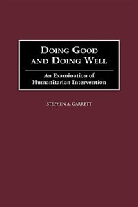 Book Doing Good And Doing Well: An Examination Of Humanitarian Intervention by Stephen A. Garrett