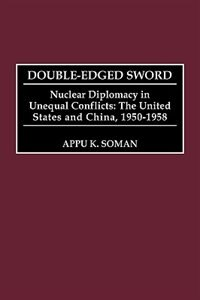 Double-edged Sword: Nuclear Diplomacy In Unequal Conflicts The United States And China, 1950-1958