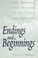 Book Endings And Beginnings: Law, Medicine, And Society In Assisted Life And Death by Larry I. Palmer