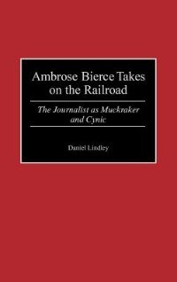 Book Ambrose Bierce Takes On The Railroad: The Journalist As Muckraker And Cynic by Daniel Lindley
