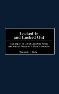 Book Locked In And Locked Out: The Impact Of Urban Land Use Policy And Market Forces On African Americans by Benjamin F. Bobo