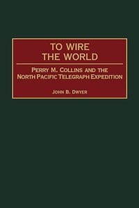 Book To Wire The World: Perry M. Collins And The North Pacific Telegraph Expedition by John B. Dwyer