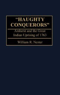Book Haughty Conquerors: Amherst And The Great Indian Uprising Of 1763 by William R. Nester