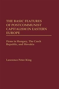 Book The Basic Features Of Postcommunist Capitalism In Eastern Europe: Firms In Hungary, The Czech… by Lawrence P. King