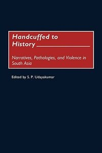 Book Handcuffed To History: Narratives, Pathologies, And Violence In South Asia by S. P. Udayakumar