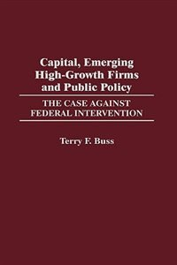 Book Capital, Emerging High-growth Firms And Public Policy: The Case Against Federal Intervention by Terry F. Buss