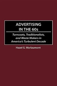 Book Advertising In The 60s: Turncoats, Traditionalists, And Waste Makers In America's Turbulent Decade by Hazel G. Warlaumont