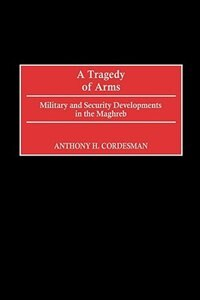 Book A Tragedy Of Arms: Military And Security Developments In The Maghreb by Anthony H. Cordesman