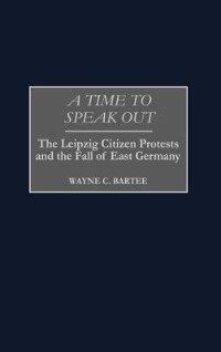 Book A Time To Speak Out: The Leipzig Citizen Protests And The Fall Of East Germany by Wayne C. Bartee