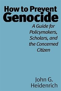 Book How To Prevent Genocide: A Guide For Policymakers, Scholars, And The Concerned Citizen by John G. Heidenrich
