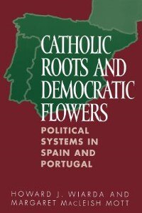 Book Catholic Roots And Democratic Flowers: Political Systems In Spain And Portugal by Howard J. Wiarda