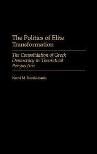 Book The Politics Of Elite Transformation: The Consolidation Of Greek Democracy In Theoretical… by Neovi M. Karakatsanis