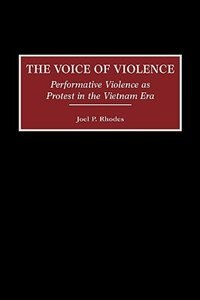 Book The Voice Of Violence: Performative Violence As Protest In The Vietnam Era by Joel P. Rhodes