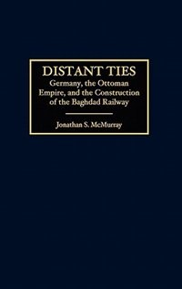 Book Distant Ties: Germany, The Ottoman Empire, And The Construction Of The Baghdad Railway by Jonathan S. Mcmurray