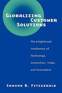 Book Globalizing Customer Solutions: The Enlightened Confluence Of Technology, Innovation, Trade, And… by Edmund B. Fitzgerald