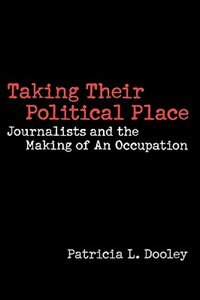Book Taking Their Political Place: Journalists And The Making Of An Occupation by Patricia L. Dooley