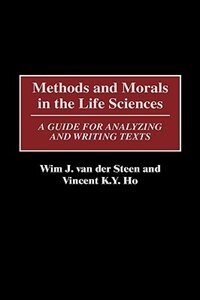 Book Methods And Morals In The Life Sciences: A Guide For Analyzing And Writing Texts by Wim J. Van Der Steen