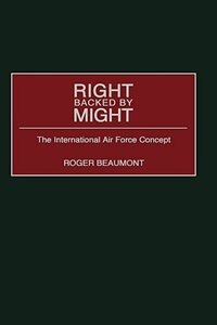 Book Right Backed By Might: The International Air Force Concept by Roger Beaumont
