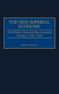 Book The New Imperial Economy: The British Army And The American Frontier, 1764-1768 by Walter S. Dunn
