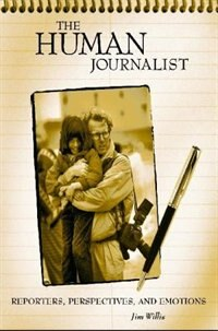 Book The Human Journalist: Reporters, Perspectives, And Emotions by William James Willis