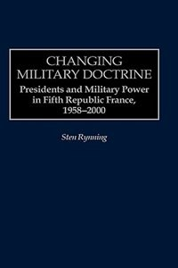 Book Changing Military Doctrine: Presidents And Military Power In Fifth Republic France, 1958-2000 by Sten Rynning