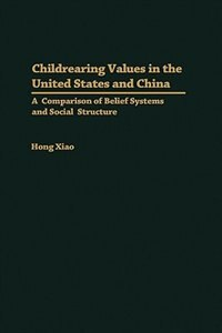 Book Childrearing Values In The United States And China: A Comparison Of Belief Systems And Social… by Hong Xiao