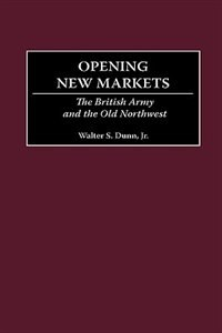 Book Opening New Markets: The British Army And The Old Northwest by Walter S. Dunn