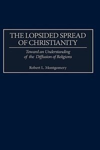 Book The Lopsided Spread Of Christianity: Toward An Understanding Of The Diffusion Of Religions by Robert L. Montgomery