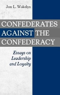 Book Confederates Against The Confederacy: Essays On Leadership And Loyalty by Jon L. Wakelyn