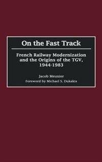 Book On The Fast Track: French Railway Modernization And The Origins Of The Tgv, 1944-1983 by Jacob Meunier