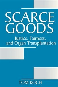 Book Scarce Goods: Justice, Fairness, And Organ Transplantation by Tom Koch