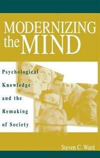 Book Modernizing The Mind: Psychological Knowledge And The Remaking Of Society by Steven C. Ward
