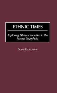 Book Ethnic Times: Exploring Ethnonationalism In The Former Yugoslavia by Dusan Kecmanovic