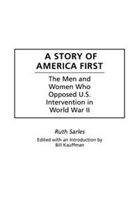 Book A Story Of America First: The Men And Women Who Opposed U.s. Intervention In World War Ii by Ruth Sarles