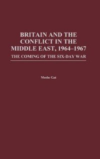 Book Britain And The Conflict In The Middle East, 1964-1967: The Coming Of The Six-day War by Moshe Gat