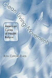 Book Clean Living Movements: American Cycles Of Health Reform by Ruth Clifford Engs