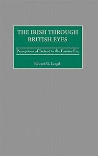 Book The Irish Through British Eyes: Perceptions Of Ireland In The Famine Era by Edward G. Lengel