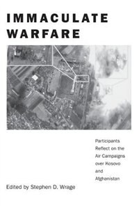 Book Immaculate Warfare: Participants Reflect On The Air Campaigns Over Kosovo, Afghanistan, And Iraq by Stephen D. Wrage