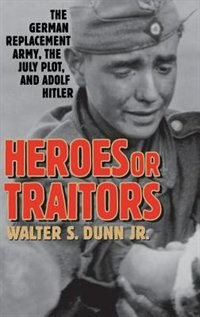 Book Heroes Or Traitors: The German Replacement Army, The July Plot, And Adolf Hitler by Walter S. Dunn