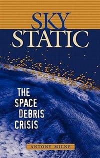 Book Sky Static: The Space Debris Crisis by Antony Milne