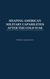 Book Shaping American Military Capabilities After The Cold War by Richard Arlynn Lacquement
