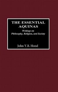 Book The Essential Aquinas: Writings On Philosophy, Religion, And Society by John Y. B. Hood