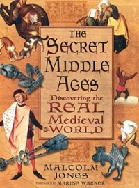 Book The Secret Middle Ages: Discovering The Real Medieval World by Malcolm Jones