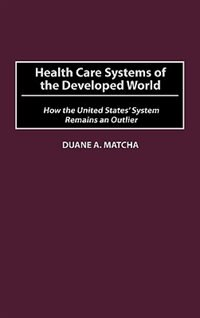 Book Health Care Systems Of The Developed World: How The United States' System Remains An Outlier by Duane A. Matcha