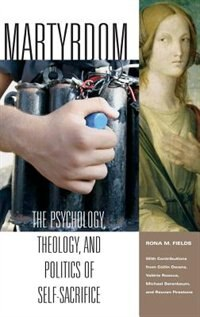 Book Martyrdom: The Psychology, Theology, And Politics Of Self-sacrifice by Rona M. Fields