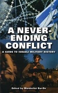 Book A Never-ending Conflict: A Guide To Israeli Military History by Mordechai Bar-on